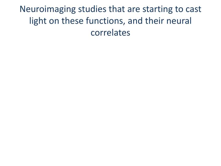 Neuroimaging studies that are starting to cast light on these functions, and their neural correlates