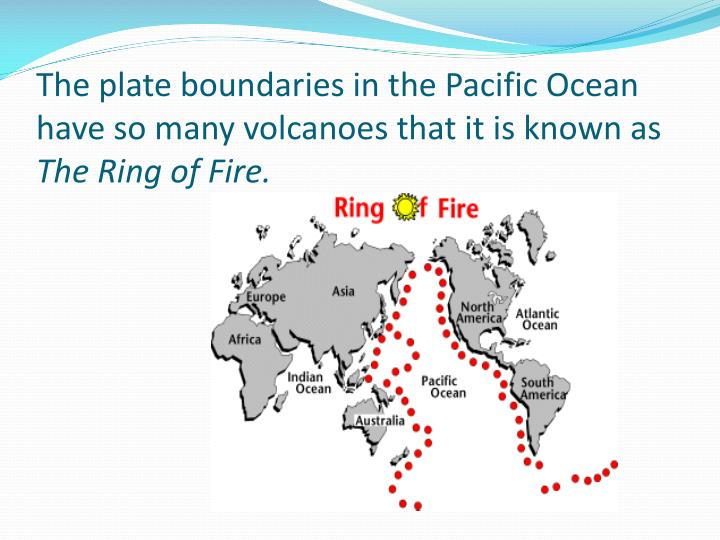 The plate boundaries in the Pacific Ocean have so many volcanoes that it is known as