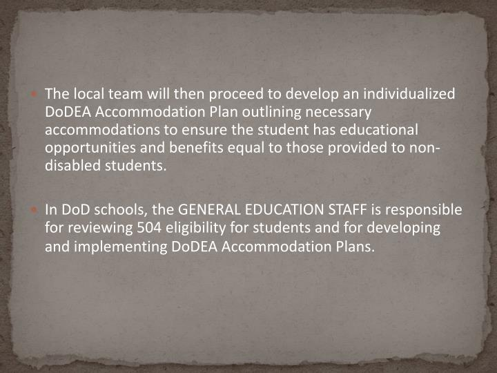 The local team will then proceed to develop an individualized DoDEA Accommodation Plan outlining necessary accommodations to ensure the student has educational opportunities and benefits equal to those provided to non-disabled students.