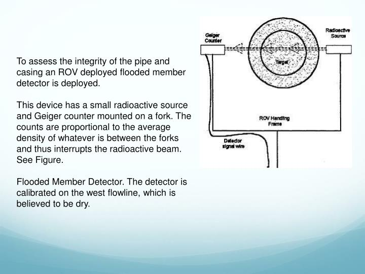 To assess the integrity of the pipe and casing an ROV deployed flooded member detector