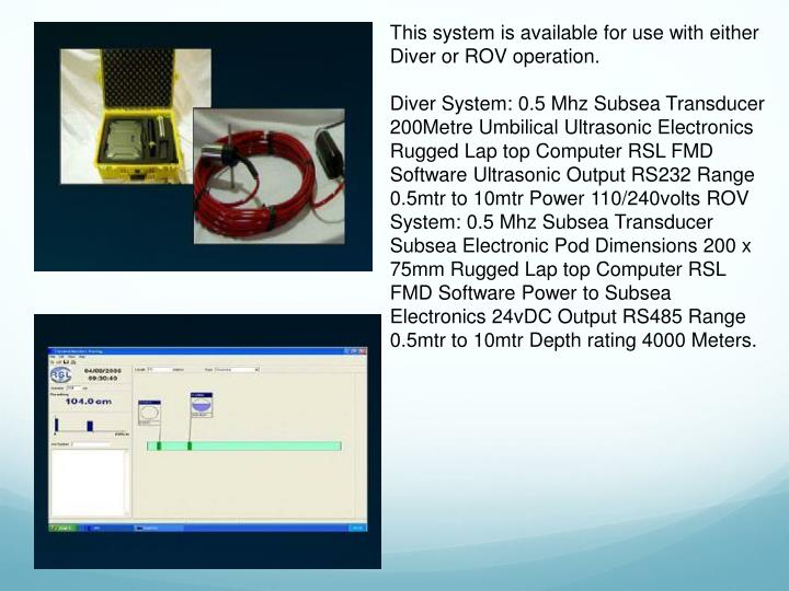 This system is available for use with either Diver or ROV operation.