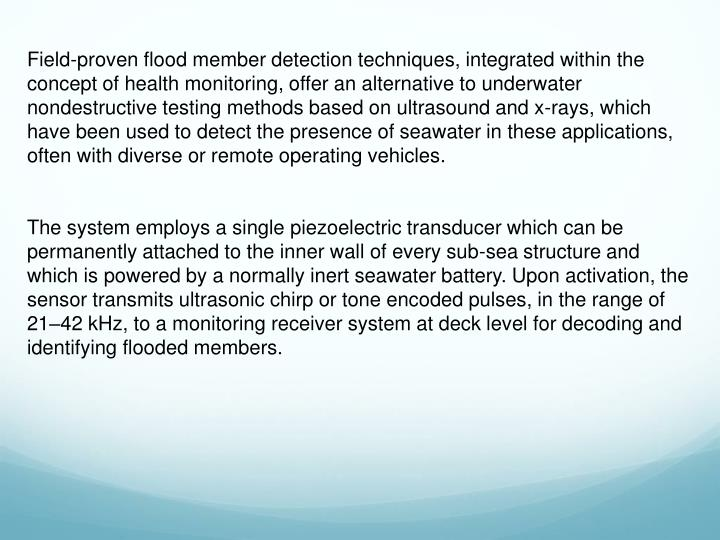 Field-proven flood member detection techniques, integrated within the concept of health monitoring, offer an alternative to underwater nondestructive testing methods based on ultrasound and x-rays, which have been used to detect the presence of seawater in these applications, often with diverse or remote operating vehicles.