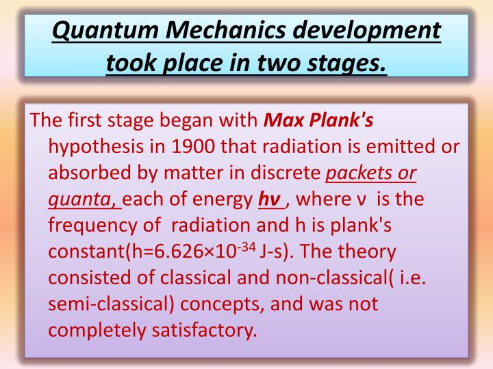 Quantum Mechanics development took place in two stages.