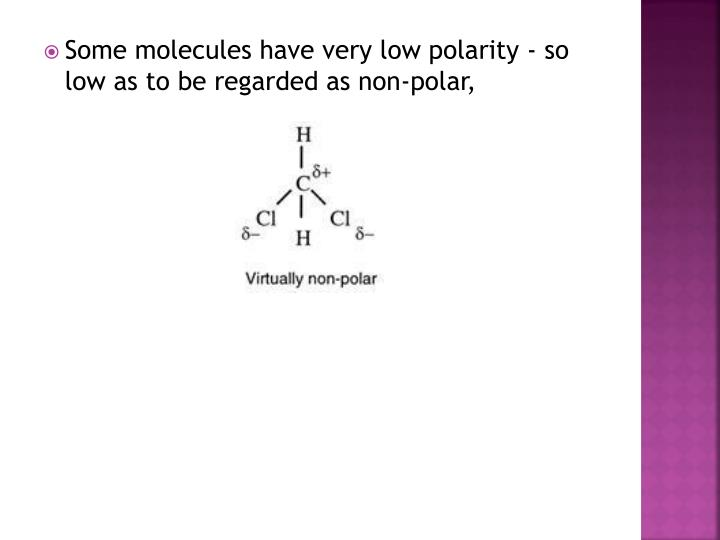 Some molecules have very low polarity - so low as to be regarded as non-polar,