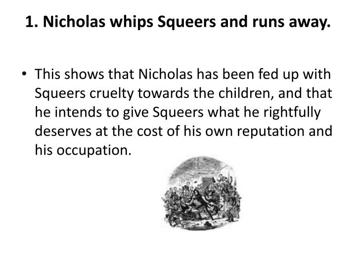 1. Nicholas whips Squeers and runs away.