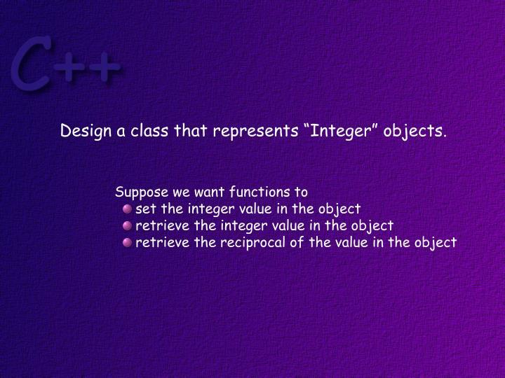 "Design a class that represents ""Integer"" objects."