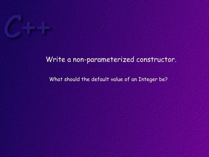 Write a non-parameterized constructor.