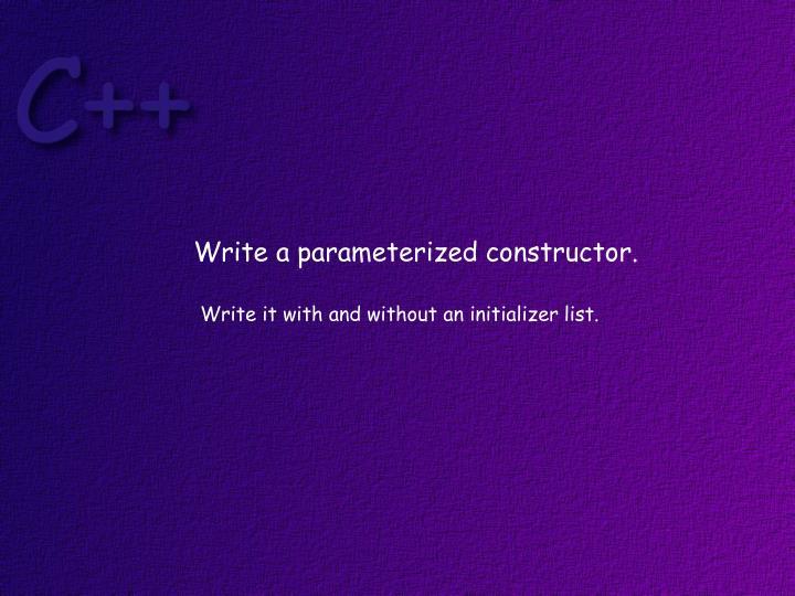 Write a parameterized constructor.
