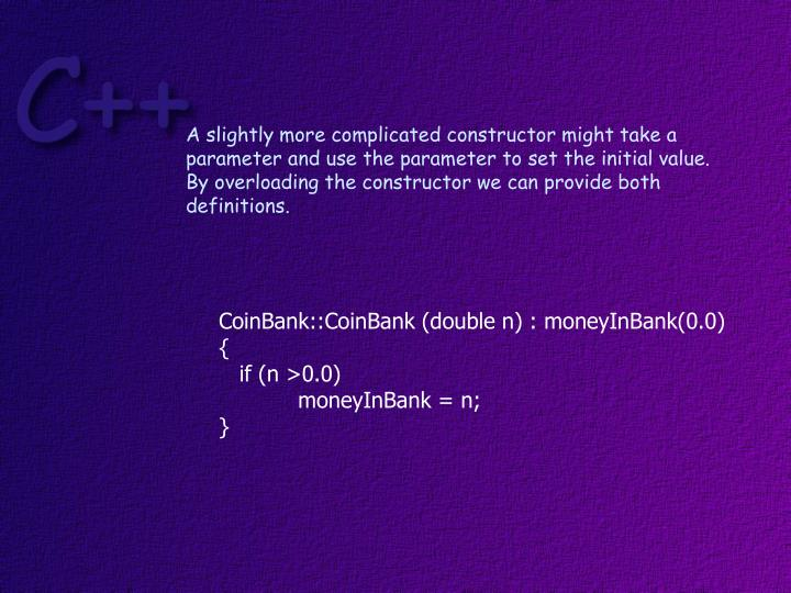 A slightly more complicated constructor might take a