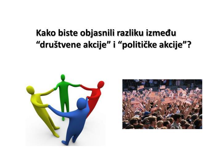 """Kako biste objasnili razliku između """"društvene akcije"""" i """"političke akcije""""?"""