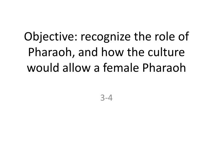 Objective recognize the role of pharaoh and how the culture would allow a female pharaoh