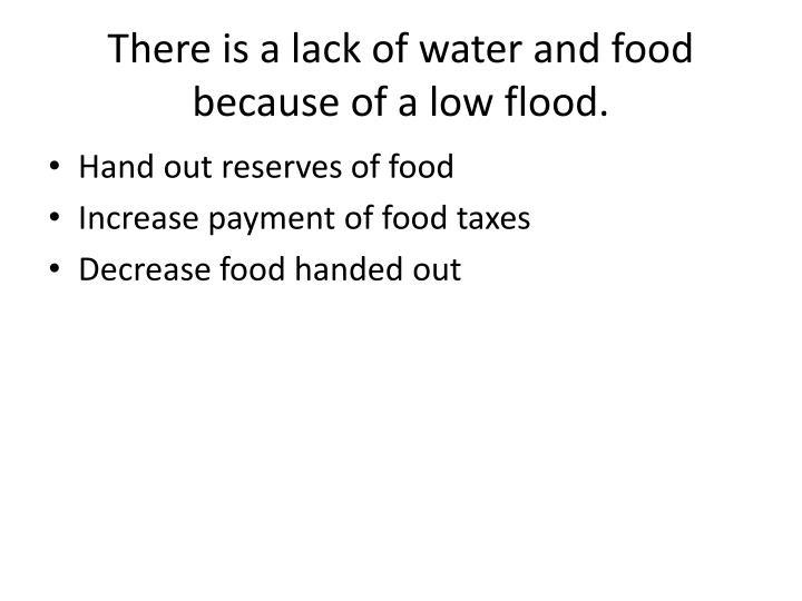 There is a lack of water and food because of a low flood.
