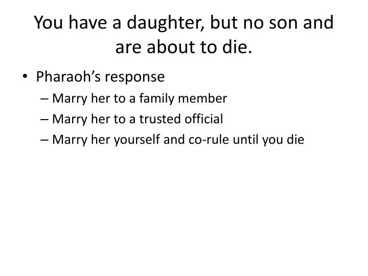 You have a daughter, but no son and are about to die.