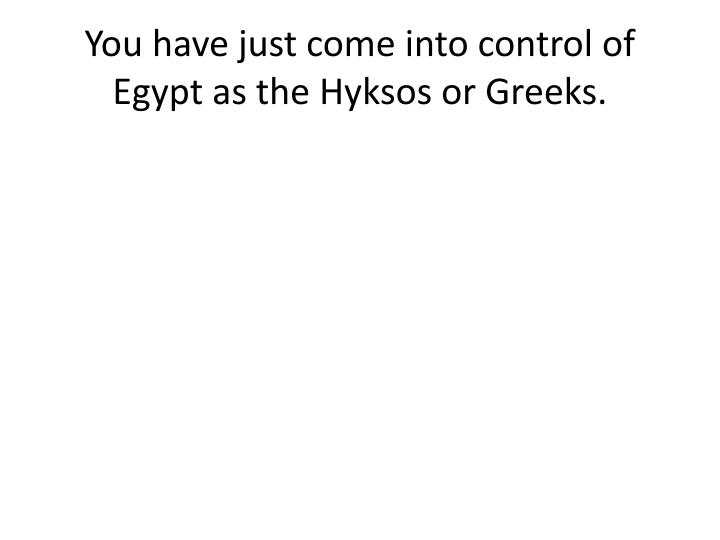 You have just come into control of Egypt as the Hyksos or Greeks.