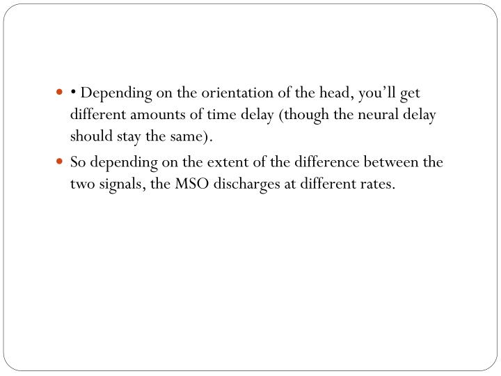 • Depending on the orientation of the head, you'll get different amounts of time delay (though the neural delay should stay the same
