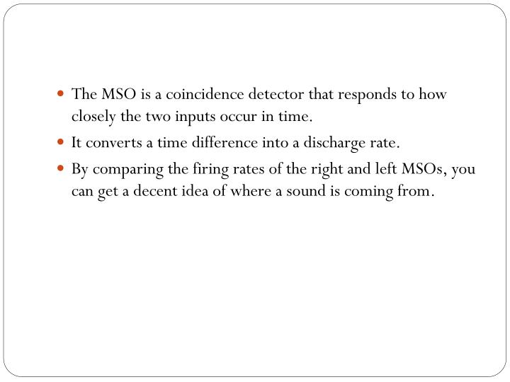 The MSO is a coincidence detector that responds to how closely the two inputs occur in