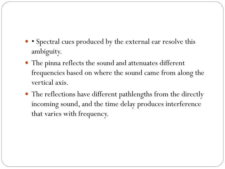 • Spectral cues produced by the external ear resolve this