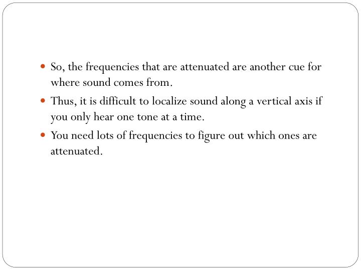 So, the frequencies that are attenuated are another cue for where sound comes from.