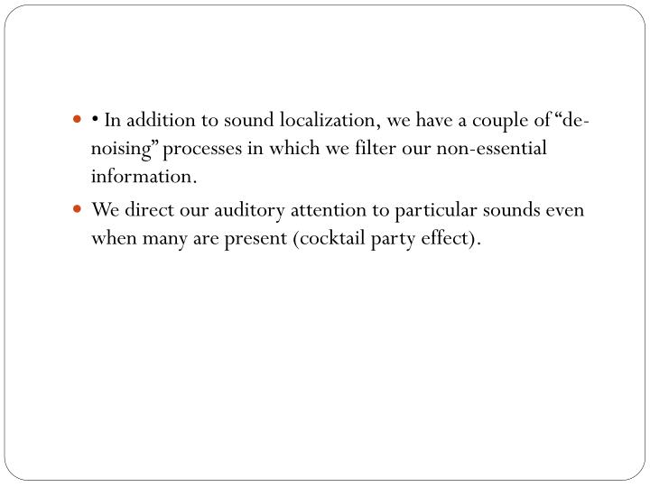 "• In addition to sound localization, we have a couple of ""de-noising"" processes in which we filter our non-essential"