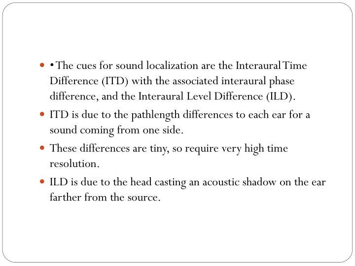 • The cues for sound localization are the