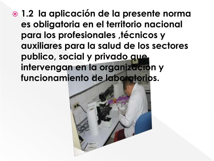 1.2  la aplicación de la presente norma es obligatoria en el territorio nacional para los profesionales ,técnicos y auxiliares para la salud de los sectores publico, social y privado que intervengan en la organización y funcionamiento de laboratorios.