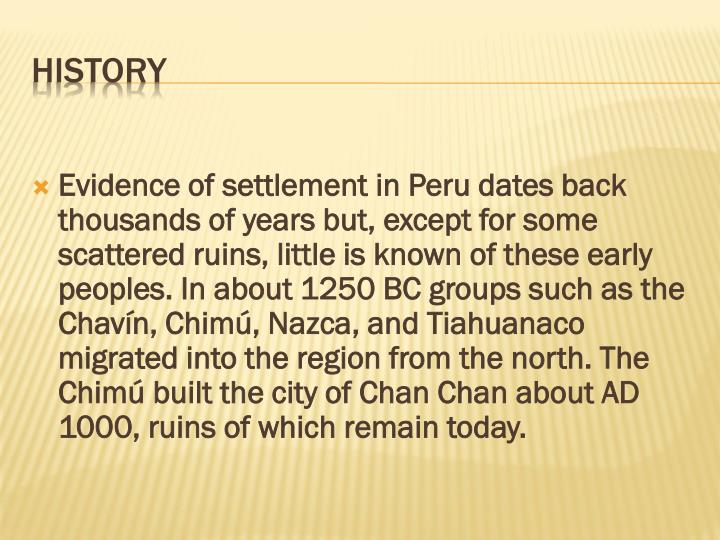Evidence of settlement in Peru dates back thousands of years but, except for some scattered ruins, little is known of these early peoples. In about 1250 BC groups such as the Chavín, Chimú, Nazca, and Tiahuanaco migrated into the region from the north. The Chimú built the city of Chan