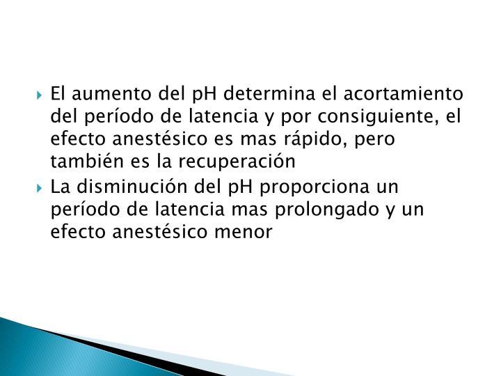 El aumento del pH determina el acortamiento del período de latencia y por consiguiente, el efecto anestésico es mas rápido, pero también es la recuperación