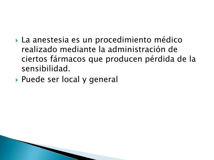 La anestesia es un procedimiento médico realizado mediante la administración de ciertos fármacos que producen pérdida de la sensibilidad.
