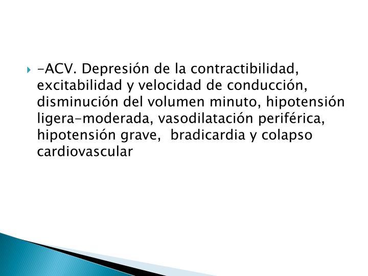 -ACV. Depresión de la contractibilidad, excitabilidad y velocidad de conducción, disminución del volumen minuto, hipotensión ligera-moderada, vasodilatación periférica, hipotensión grave,  bradicardia y colapso cardiovascular