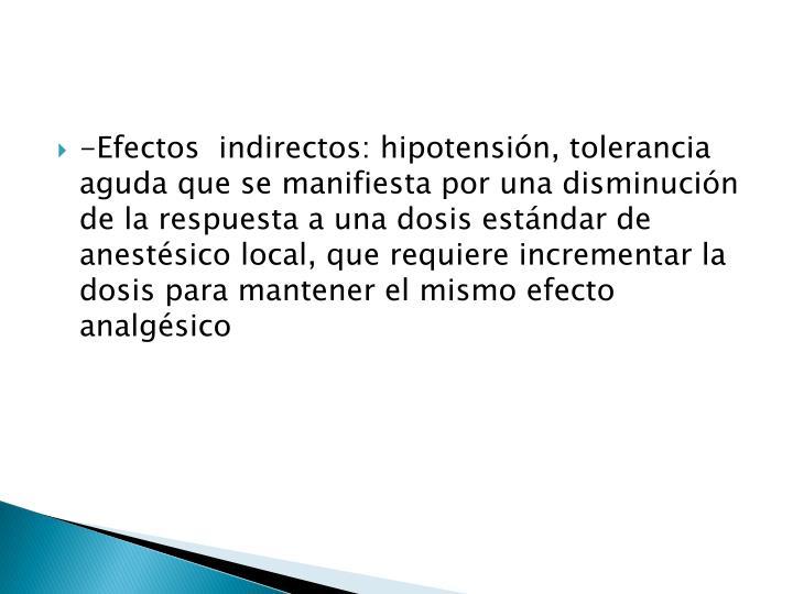 -Efectos  indirectos: hipotensión, tolerancia aguda que se manifiesta por una disminución de la respuesta a una dosis estándar de anestésico local, que requiere incrementar la dosis para mantener el mismo efecto analgésico