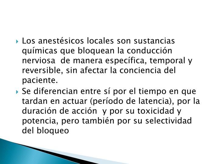 Los anestésicos locales son sustancias químicas que bloquean la conducción nerviosa  de manera específica, temporal y reversible, sin afectar la conciencia del paciente.