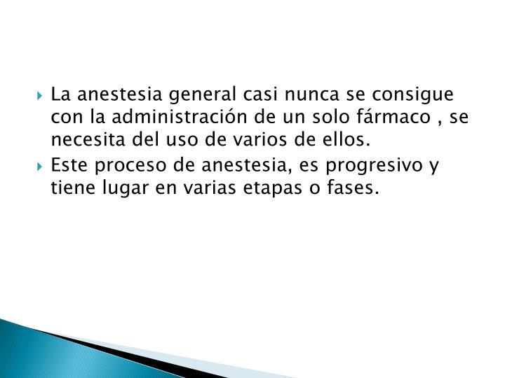 La anestesia general casi nunca se consigue con la administración de un solo fármaco , se necesita del uso de varios de ellos.