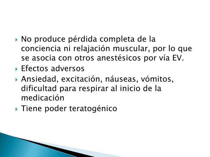 No produce pérdida completa de la conciencia ni relajación muscular, por lo que se asocia con otros anestésicos por vía EV.