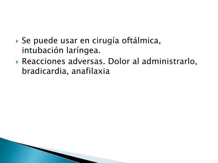 Se puede usar en cirugía oftálmica, intubación laríngea.