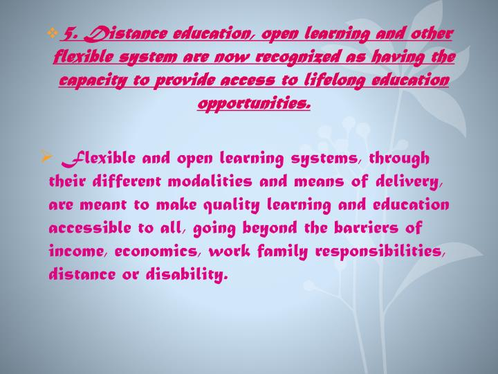 5. Distance education, open learning and other flexible system are now recognized as having the capacity to provide access to lifelong education opportunities.