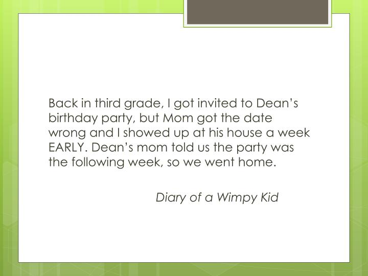 Back in third grade, I got invited to Dean's birthday party, but Mom got the date wrong and I showed up at his house a week EARLY. Dean's mom told us the party was the following week, so we went home.
