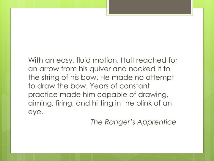 With an easy, fluid motion, Halt reached for an arrow from his quiver and nocked it to the string of his bow. He made no attempt to draw the bow. Years of constant practice made him capable of drawing, aiming, firing, and hitting in the blink of an eye.