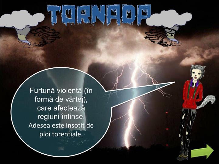 Furtună violentă (în formă de vârtej), care afectează regiuni întinse