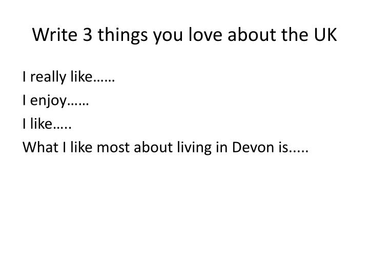 Write 3 things you love about the UK