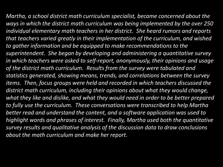 Martha, a school district math curriculum specialist, became concerned about the ways in which the district math curriculum was being implemented by the over 250 individual elementary math teachers in her district.  She heard rumors and reports that teachers varied greatly in their implementation of the curriculum, and wished to gather information and be equipped to make recommendations to the superintendent.  She began by developing and administering a quantitative survey in which teachers were asked to self-report, anonymously, their opinions and usage of the district math curriculum.  Results from the survey were tabulated and statistics generated, showing means, trends, and correlations between the survey items.  Then, focus groups were held and recorded in which teachers discussed the district math curriculum, including their opinions about what they would change, what they like and dislike, and what they would need in order to be better prepared to fully use the curriculum.  These conversations were transcribed to help Martha better read and understand the content, and a software application was used to highlight words and phrases of interest.  Finally, Martha used both the quantitative survey results and qualitative analysis of the discussion data to draw conclusions about the math curriculum and make her report.