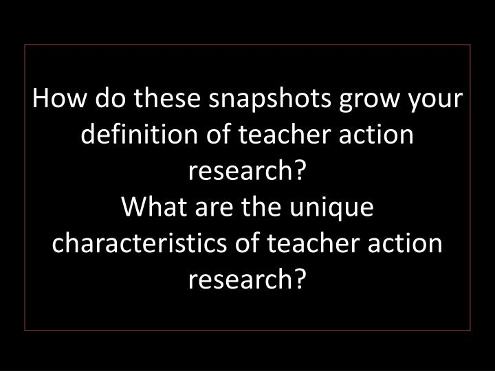 How do these snapshots grow your definition of teacher action research?