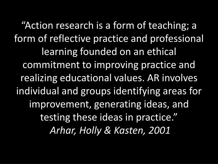 """Action research is a form of teaching; a form of reflective practice and professional learning founded on an ethical commitment to improving practice and realizing educational values. AR involves individual and groups identifying areas for improvement, generating ideas, and testing these ideas in practice."""