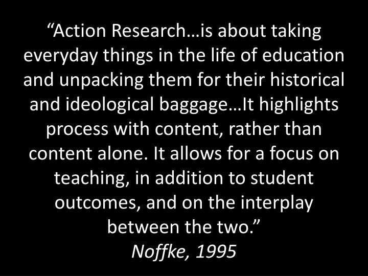 """Action Research…is about taking everyday things in the life of education and unpacking them for their historical and ideological baggage…It highlights process with content, rather than content alone. It allows for a focus on teaching, in addition to student outcomes, and on the interplay between the two."""