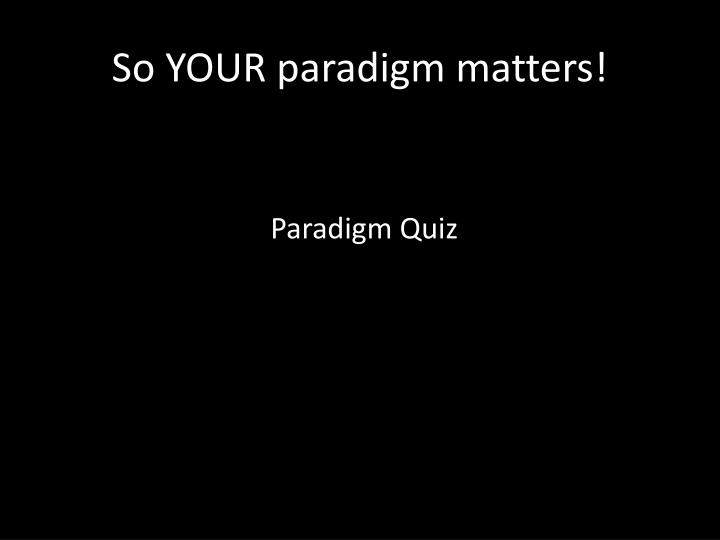 So YOUR paradigm matters!