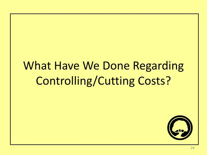 What Have We Done Regarding Controlling/Cutting Costs?