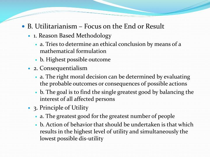 B. Utilitarianism – Focus on the End or Result