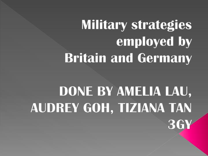 Military strategies employed by britain and germany done by amelia lau audrey goh tiziana tan 3gy