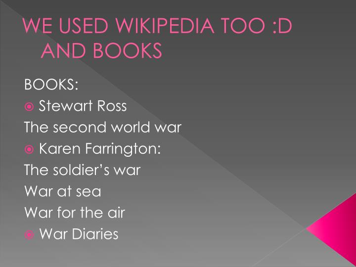 WE USED WIKIPEDIA TOO :D AND BOOKS