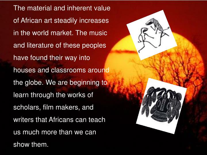 The material and inherent value of African art steadily increases in the world market. The music and literature of these peoples have found their way into houses and classrooms around the globe. We are beginning to learn through the works of scholars, film makers, and writers that Africans can teach us much more than we can show them.
