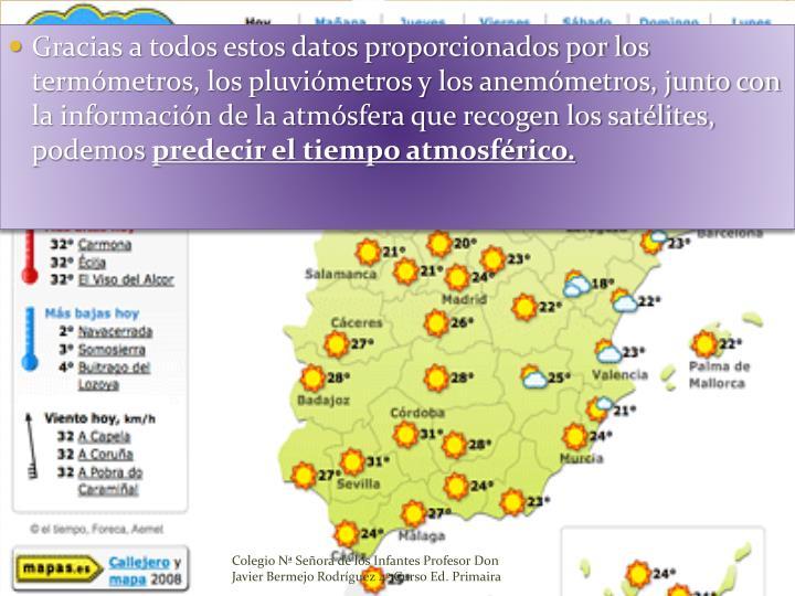 Gracias a todos estos datos proporcionados por los termómetros, los pluviómetros y los anemómetros, junto con la información de la atmósfera que recogen los satélites, podemos